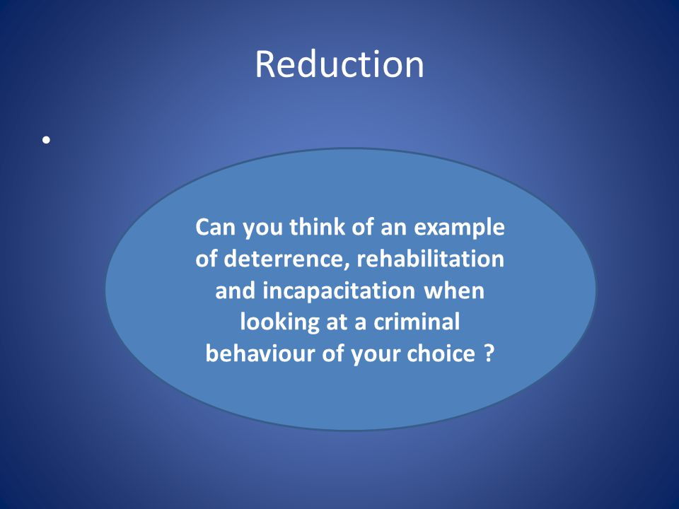 Reduction Can you think of an example of deterrence, rehabilitation and incapacitation when looking at a criminal behaviour of your choice