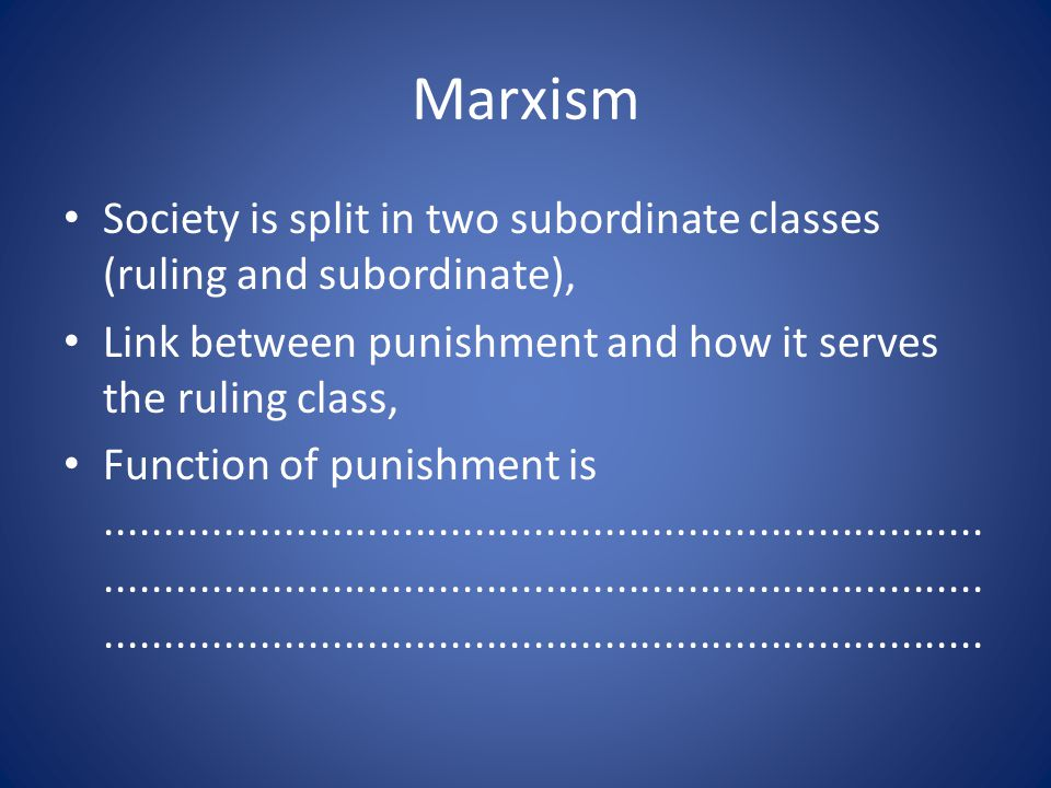 Marxism Society is split in two subordinate classes (ruling and subordinate), Link between punishment and how it serves the ruling class, Function of
