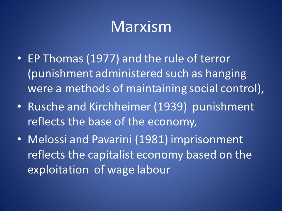 Marxism EP Thomas (1977) and the rule of terror (punishment administered such as hanging were a methods of maintaining social control), Rusche and Kirchheimer (1939) punishment reflects the base of the economy, Melossi and Pavarini (1981) imprisonment reflects the capitalist economy based on the exploitation of wage labour