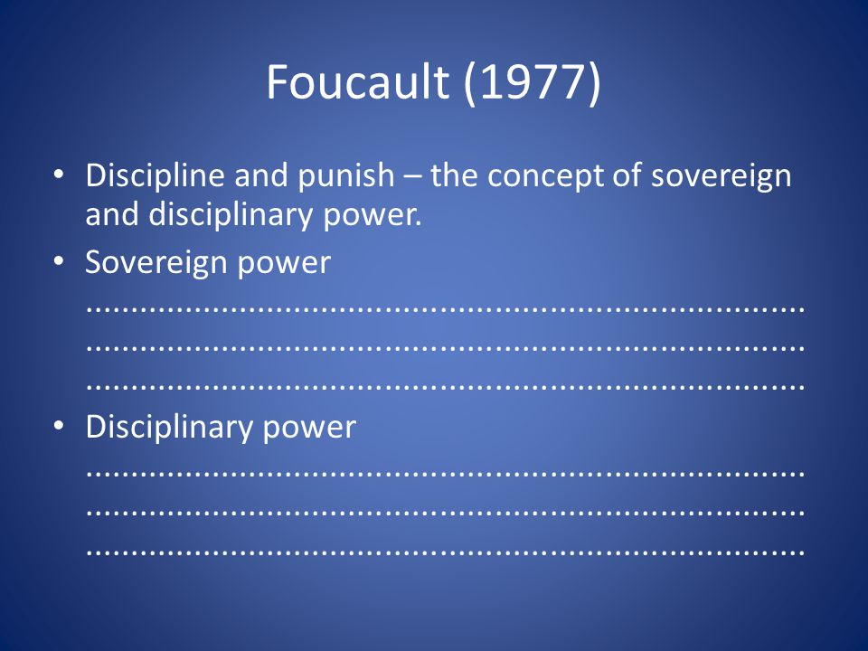 Foucault (1977) Discipline and punish – the concept of sovereign and disciplinary power. Sovereign power..............................................