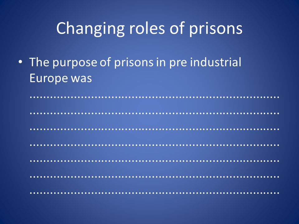 Changing roles of prisons The purpose of prisons in pre industrial Europe was.........................................................................