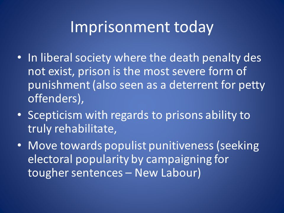 Imprisonment today In liberal society where the death penalty des not exist, prison is the most severe form of punishment (also seen as a deterrent for petty offenders), Scepticism with regards to prisons ability to truly rehabilitate, Move towards populist punitiveness (seeking electoral popularity by campaigning for tougher sentences – New Labour)
