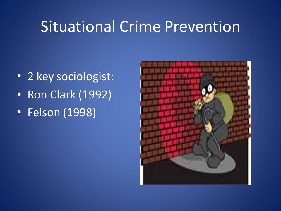 Situational Crime Prevention 2 key sociologist: Ron Clark (1992) Felson (1998)
