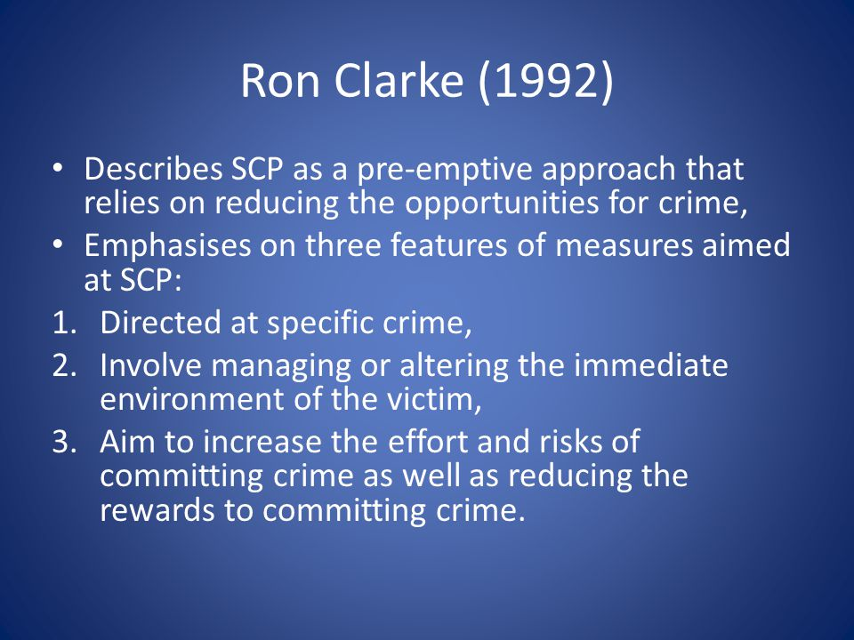 Ron Clarke (1992) Describes SCP as a pre-emptive approach that relies on reducing the opportunities for crime, Emphasises on three features of measures aimed at SCP: 1.Directed at specific crime, 2.Involve managing or altering the immediate environment of the victim, 3.Aim to increase the effort and risks of committing crime as well as reducing the rewards to committing crime.