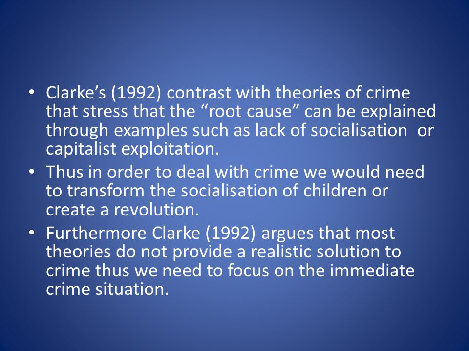 Clarkes (1992) contrast with theories of crime that stress that the root cause can be explained through examples such as lack of socialisation or capitalist exploitation.