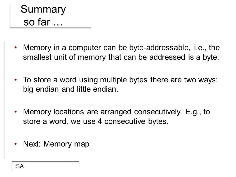 ISA Summary so far … Memory in a computer can be byte-addressable, i.e., the smallest unit of memory that can be addressed is a byte. To store a word