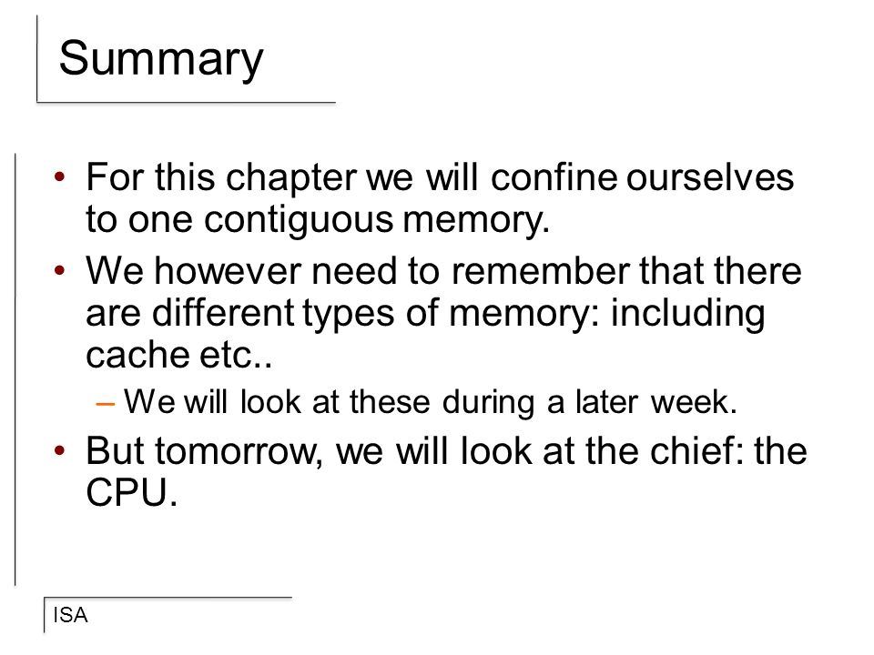 ISA Summary For this chapter we will confine ourselves to one contiguous memory. We however need to remember that there are different types of memory: