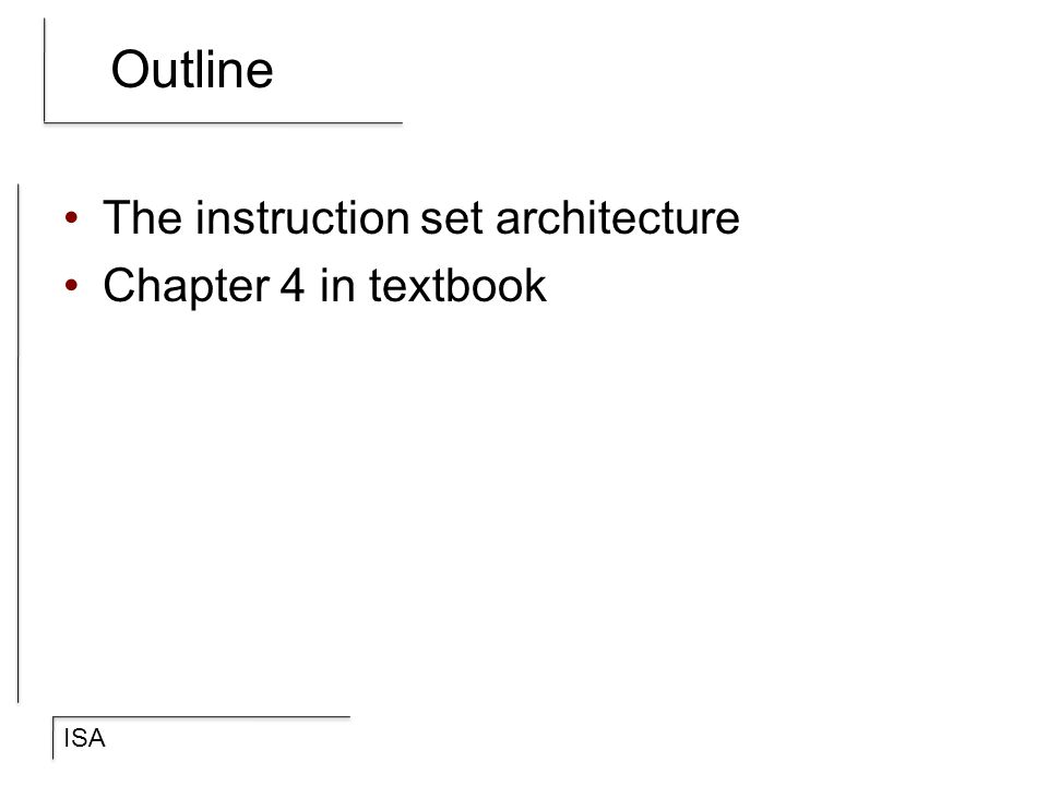ISA Outline The instruction set architecture Chapter 4 in textbook