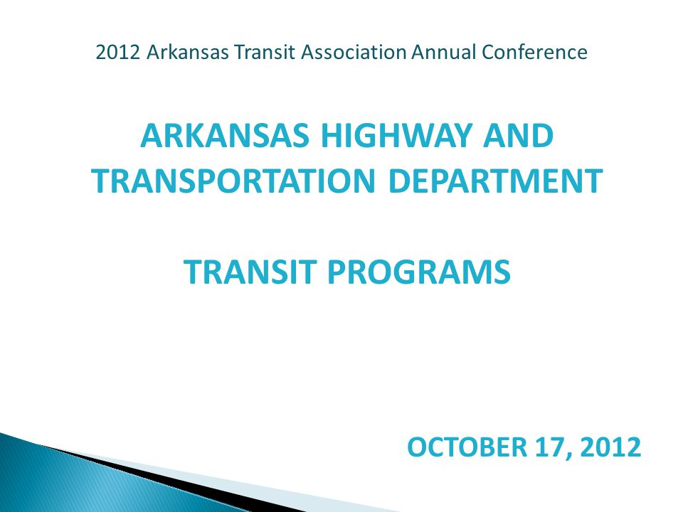 2012 Arkansas Transit Association Annual Conference ARKANSAS HIGHWAY AND TRANSPORTATION DEPARTMENT TRANSIT PROGRAMS OCTOBER 17, 2012