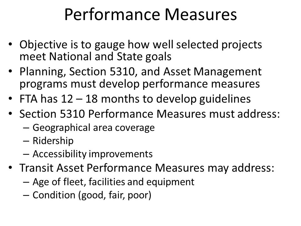 Performance Measures Objective is to gauge how well selected projects meet National and State goals Planning, Section 5310, and Asset Management programs must develop performance measures FTA has 12 – 18 months to develop guidelines Section 5310 Performance Measures must address: – Geographical area coverage – Ridership – Accessibility improvements Transit Asset Performance Measures may address: – Age of fleet, facilities and equipment – Condition (good, fair, poor)