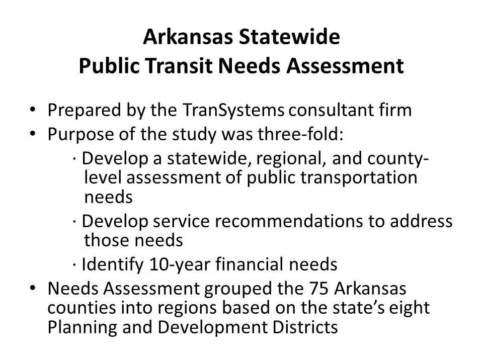 Arkansas Statewide Public Transit Needs Assessment Prepared by the TranSystems consultant firm Purpose of the study was three-fold: · Develop a statewide, regional, and county- level assessment of public transportation needs · Develop service recommendations to address those needs · Identify 10-year financial needs Needs Assessment grouped the 75 Arkansas counties into regions based on the states eight Planning and Development Districts