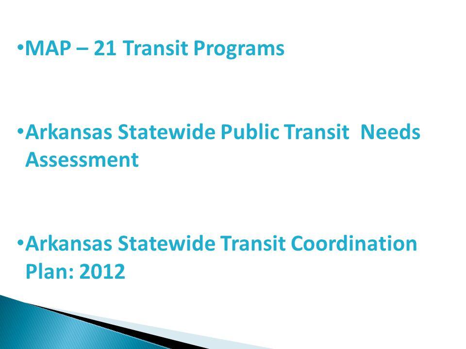 Arkansas Statewide Transit Coordination Plan (TCP) Plan applies to all agencies requesting assistance under Section 5310 Program Planning Requirement modified by MAP-21 – Previous requirement was that the project had to be derived from a TCP – Under MAP-21, an agency must participate in the planning process Plan must include four elements – Identify current level of service – Identify current needs – Develop a prioritized list of strategies to meet those needs – Adopt the plan