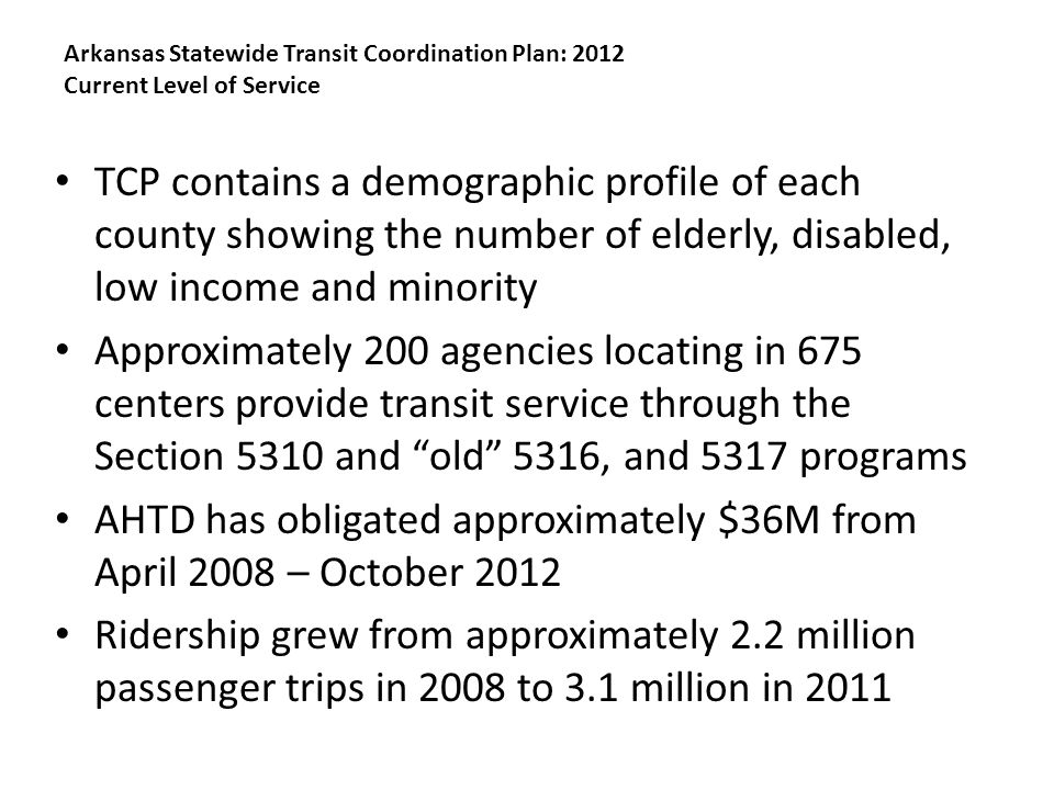 Arkansas Statewide Transit Coordination Plan: 2012 Current Level of Service TCP contains a demographic profile of each county showing the number of elderly, disabled, low income and minority Approximately 200 agencies locating in 675 centers provide transit service through the Section 5310 and old 5316, and 5317 programs AHTD has obligated approximately $36M from April 2008 – October 2012 Ridership grew from approximately 2.2 million passenger trips in 2008 to 3.1 million in 2011