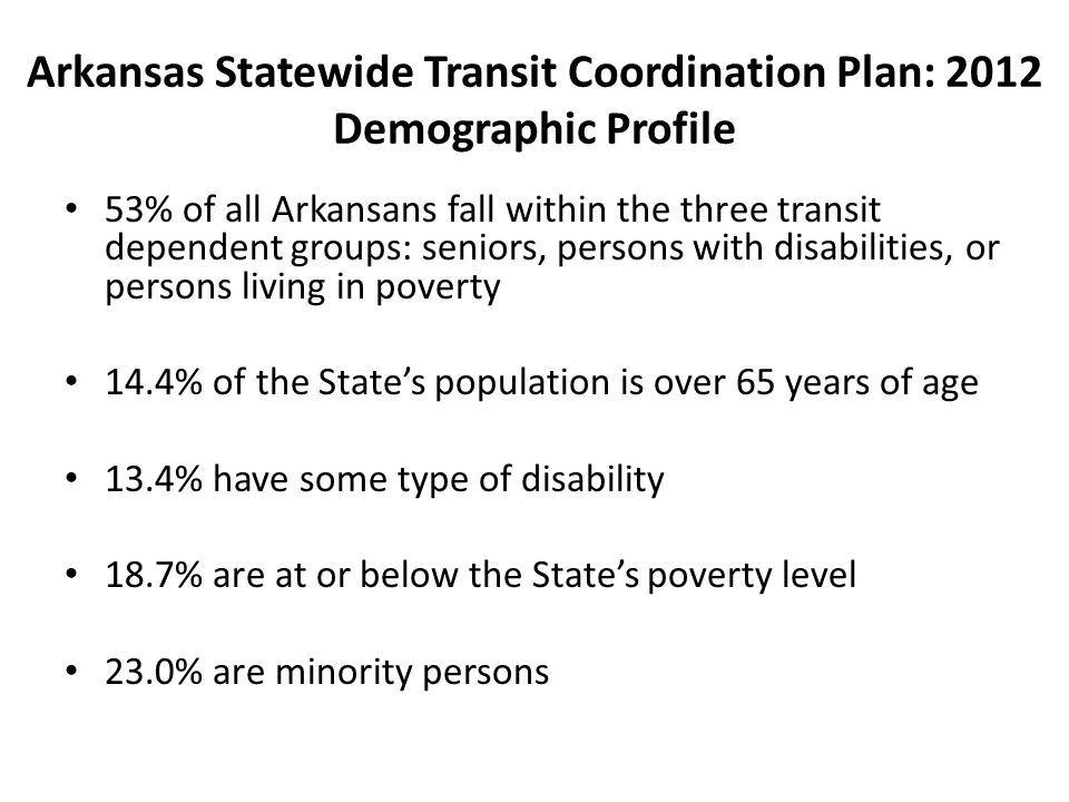 Arkansas Statewide Transit Coordination Plan: 2012 Demographic Profile 53% of all Arkansans fall within the three transit dependent groups: seniors, persons with disabilities, or persons living in poverty 14.4% of the States population is over 65 years of age 13.4% have some type of disability 18.7% are at or below the States poverty level 23.0% are minority persons