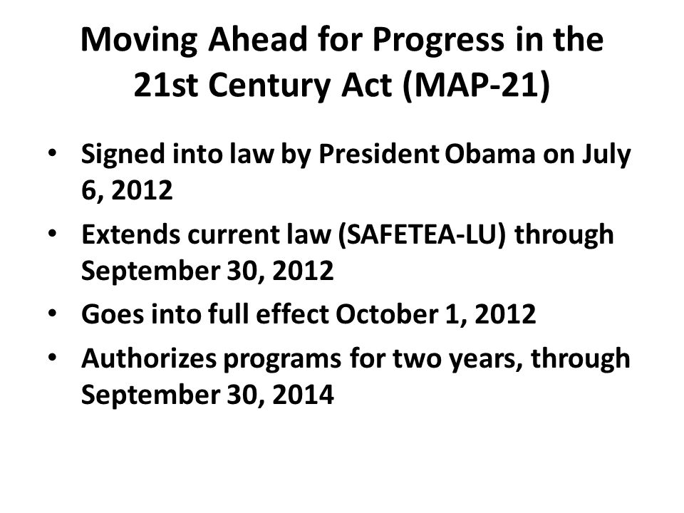 Moving Ahead for Progress in the 21st Century Act (MAP-21) Signed into law by President Obama on July 6, 2012 Extends current law (SAFETEA-LU) through September 30, 2012 Goes into full effect October 1, 2012 Authorizes programs for two years, through September 30, 2014