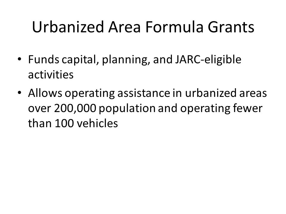 Urbanized Area Formula Grants Funds capital, planning, and JARC-eligible activities Allows operating assistance in urbanized areas over 200,000 population and operating fewer than 100 vehicles