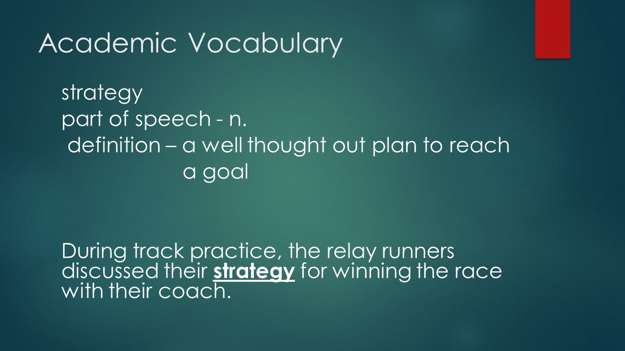 Academic Vocabulary strategy part of speech - n. definition – a well thought out plan to reach a goal During track practice, the relay runners discuss