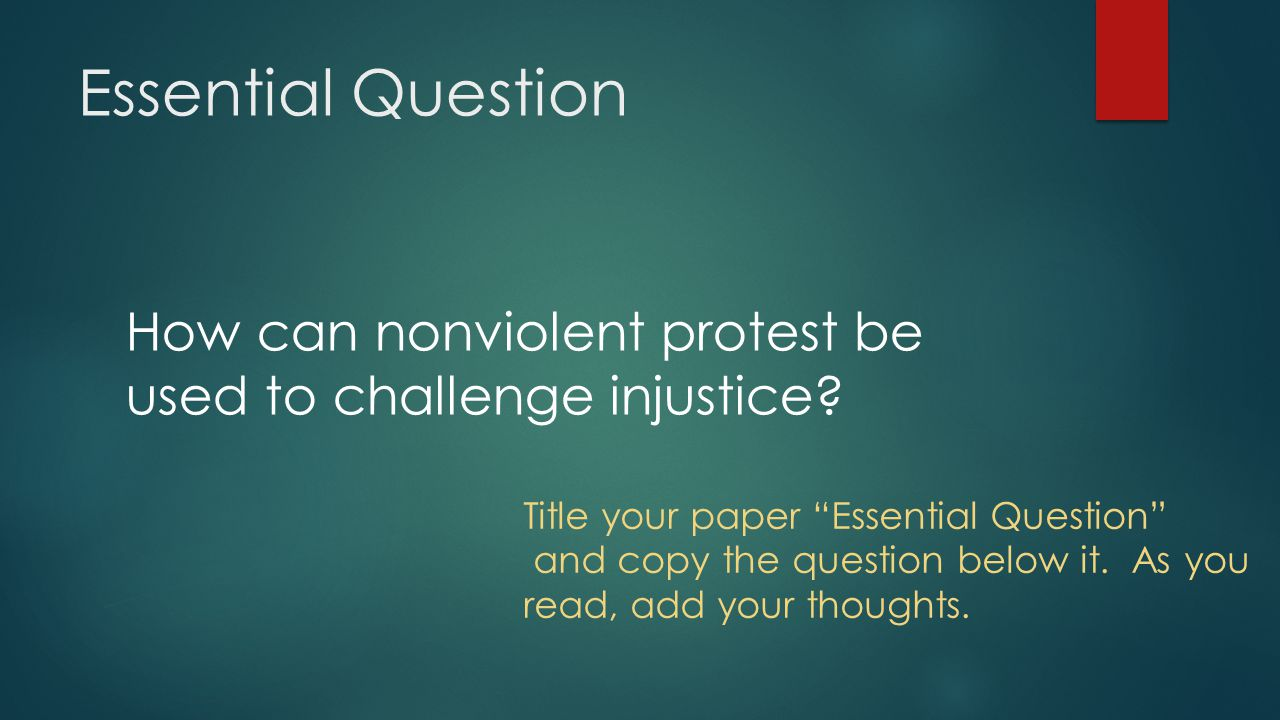 Essential Question How can nonviolent protest be used to challenge injustice? Title your paper Essential Question and copy the question below it. As y