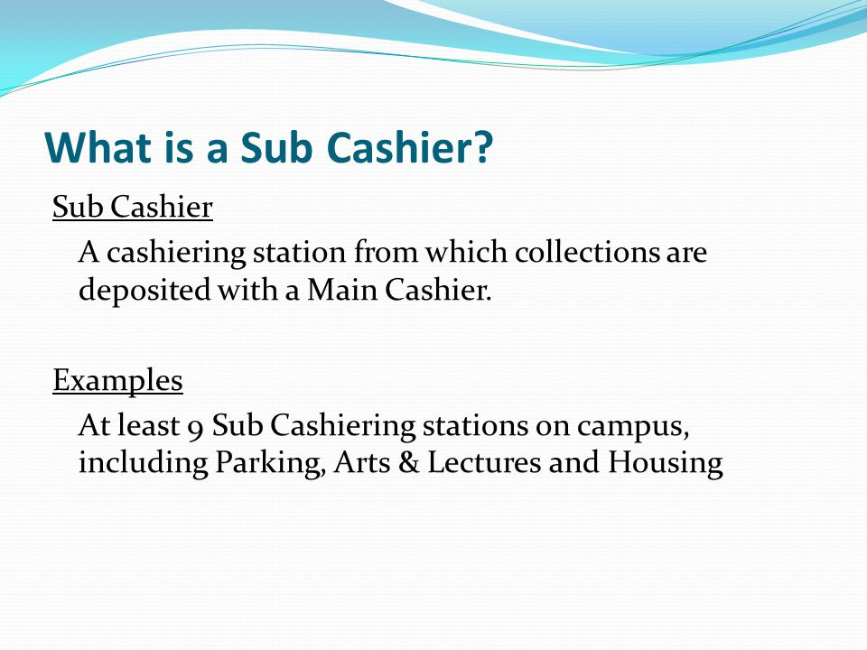 What is a Sub Cashier? Sub Cashier A cashiering station from which collections are deposited with a Main Cashier. Examples At least 9 Sub Cashiering s