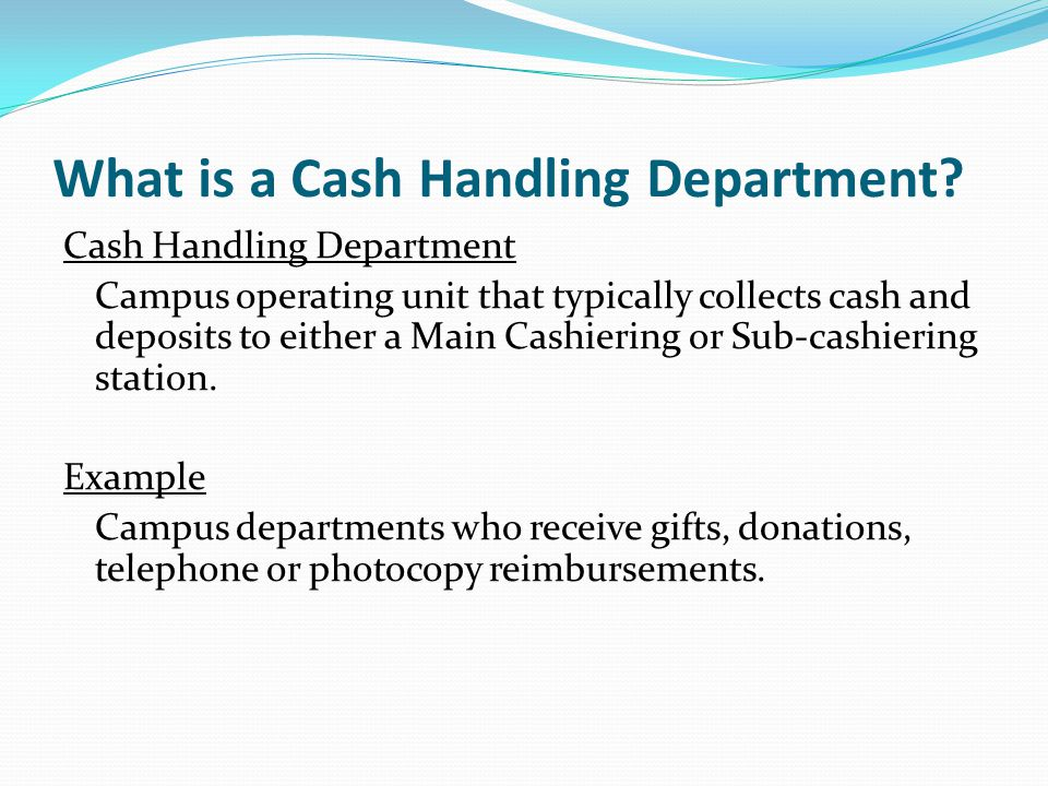 What is a Cash Handling Department? Cash Handling Department Campus operating unit that typically collects cash and deposits to either a Main Cashieri
