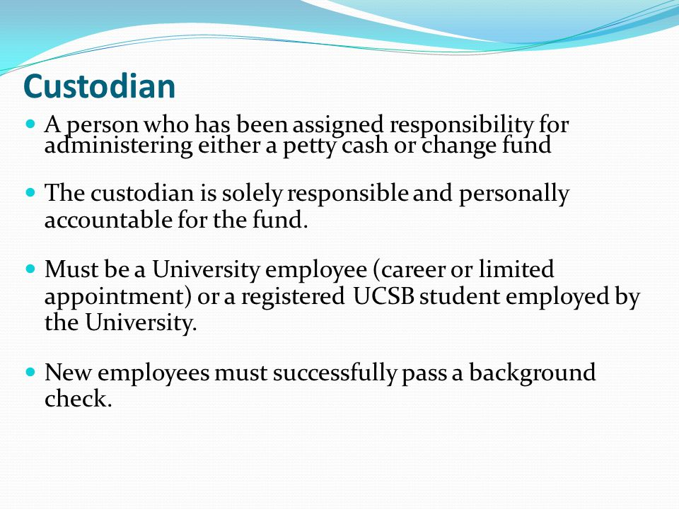 Custodian A person who has been assigned responsibility for administering either a petty cash or change fund The custodian is solely responsible and p