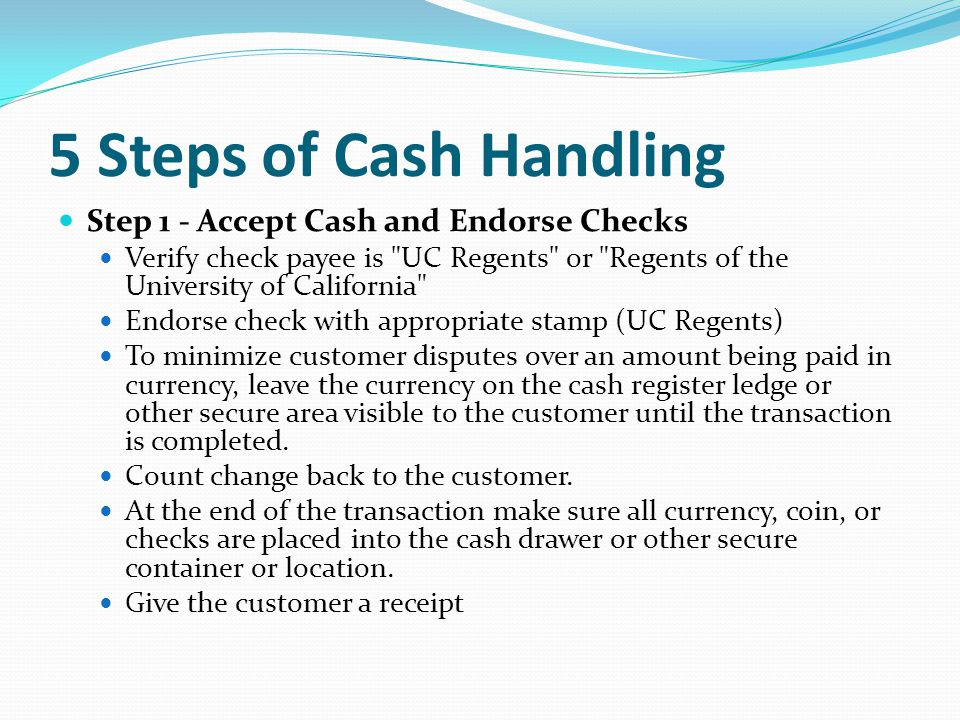 5 Steps of Cash Handling Step 1 - Accept Cash and Endorse Checks Verify check payee is UC Regents or Regents of the University of California Endorse check with appropriate stamp (UC Regents) To minimize customer disputes over an amount being paid in currency, leave the currency on the cash register ledge or other secure area visible to the customer until the transaction is completed.