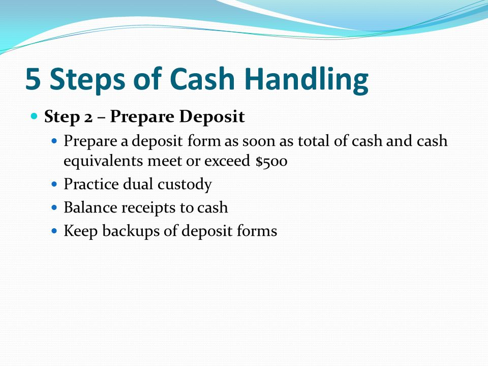 5 Steps of Cash Handling Step 2 – Prepare Deposit Prepare a deposit form as soon as total of cash and cash equivalents meet or exceed $500 Practice dual custody Balance receipts to cash Keep backups of deposit forms