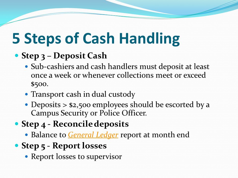 5 Steps of Cash Handling Step 3 – Deposit Cash Sub-cashiers and cash handlers must deposit at least once a week or whenever collections meet or exceed $500.