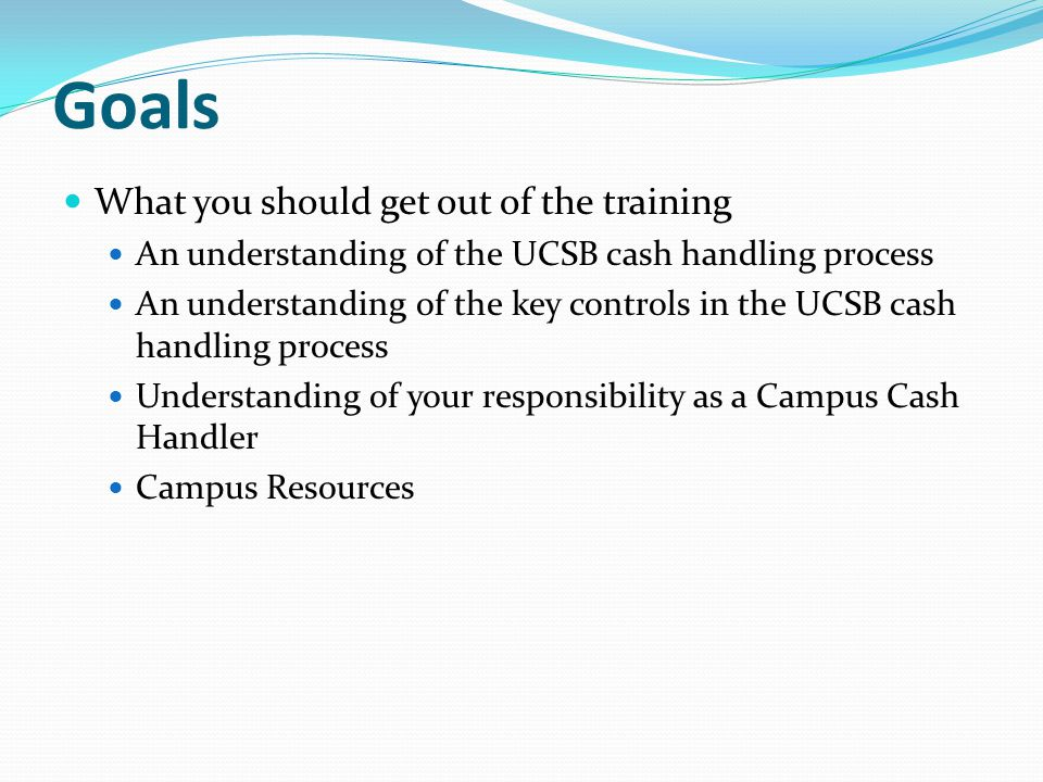 Goals What you should get out of the training An understanding of the UCSB cash handling process An understanding of the key controls in the UCSB cash handling process Understanding of your responsibility as a Campus Cash Handler Campus Resources