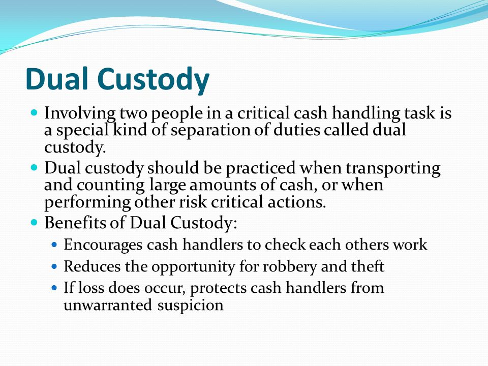 Dual Custody Involving two people in a critical cash handling task is a special kind of separation of duties called dual custody. Dual custody should