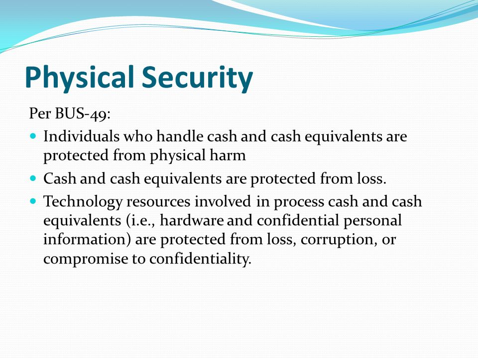 Physical Security Per BUS-49: Individuals who handle cash and cash equivalents are protected from physical harm Cash and cash equivalents are protected from loss.