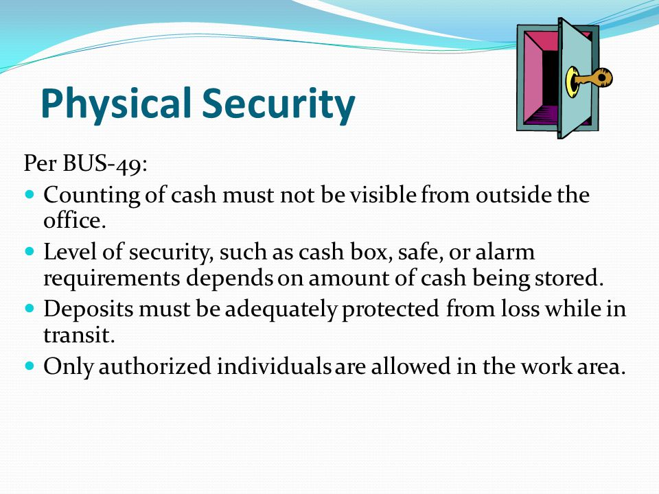 Physical Security Per BUS-49: Counting of cash must not be visible from outside the office. Level of security, such as cash box, safe, or alarm requir