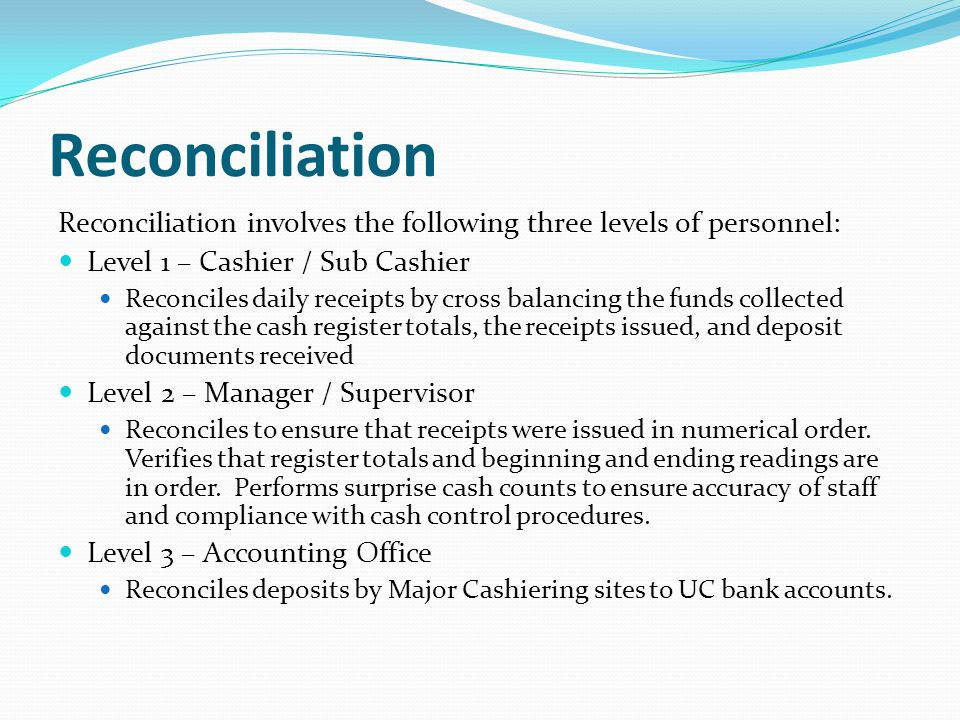 Reconciliation Reconciliation involves the following three levels of personnel: Level 1 – Cashier / Sub Cashier Reconciles daily receipts by cross balancing the funds collected against the cash register totals, the receipts issued, and deposit documents received Level 2 – Manager / Supervisor Reconciles to ensure that receipts were issued in numerical order.
