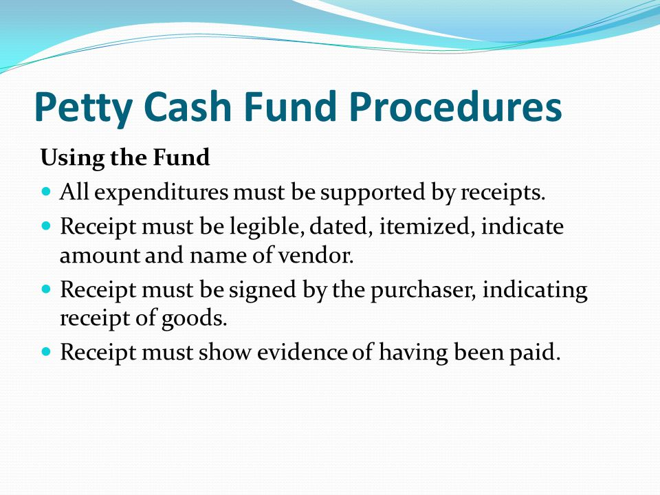 Petty Cash Fund Procedures Using the Fund All expenditures must be supported by receipts. Receipt must be legible, dated, itemized, indicate amount an