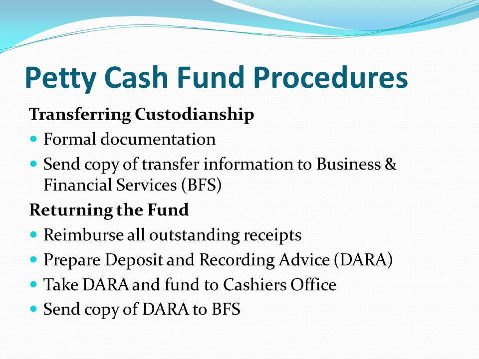 Petty Cash Fund Procedures Transferring Custodianship Formal documentation Send copy of transfer information to Business & Financial Services (BFS) Returning the Fund Reimburse all outstanding receipts Prepare Deposit and Recording Advice (DARA) Take DARA and fund to Cashiers Office Send copy of DARA to BFS
