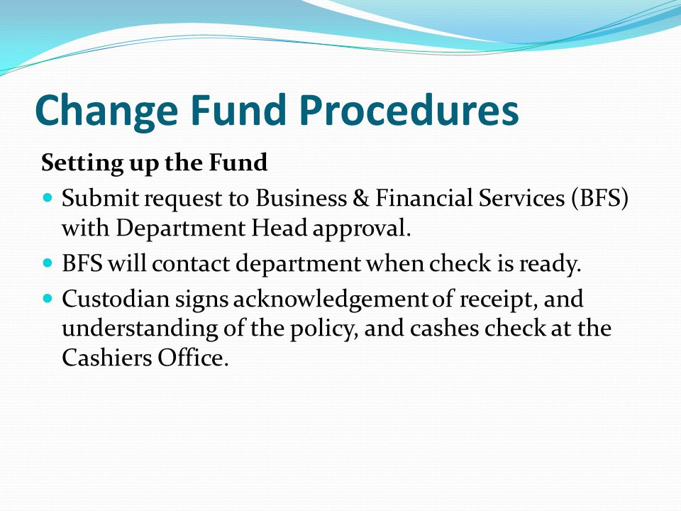 Change Fund Procedures Setting up the Fund Submit request to Business & Financial Services (BFS) with Department Head approval.
