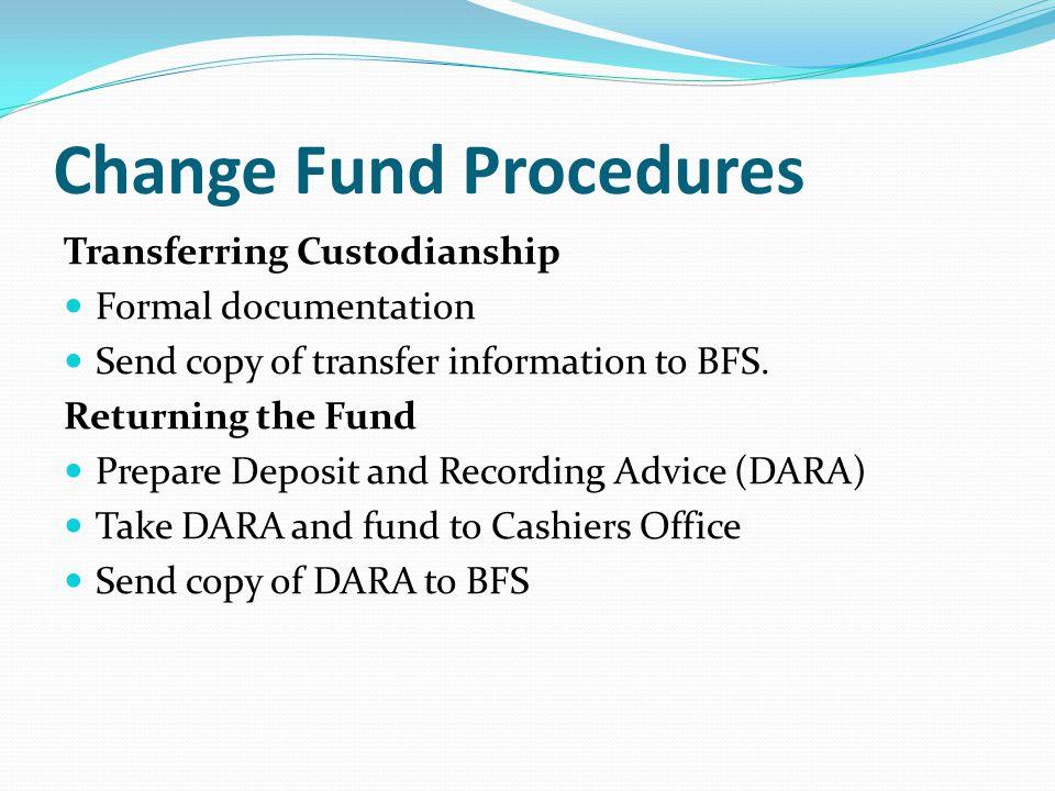 Change Fund Procedures Transferring Custodianship Formal documentation Send copy of transfer information to BFS.