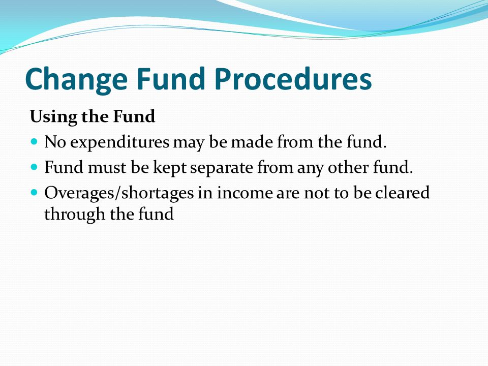 Change Fund Procedures Using the Fund No expenditures may be made from the fund.