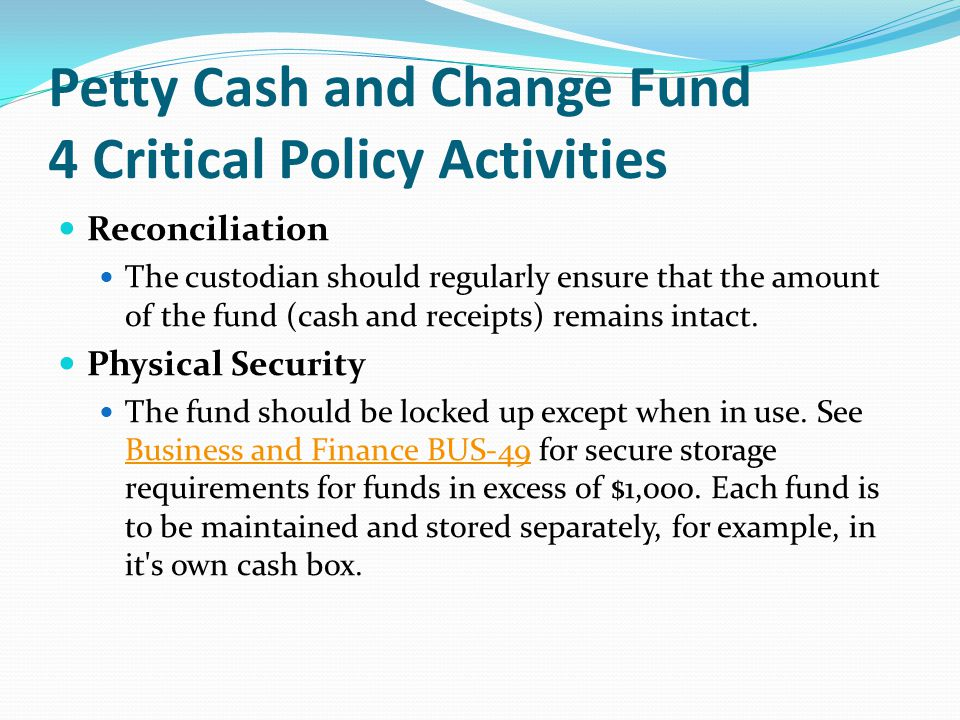 Petty Cash and Change Fund 4 Critical Policy Activities Reconciliation The custodian should regularly ensure that the amount of the fund (cash and receipts) remains intact.