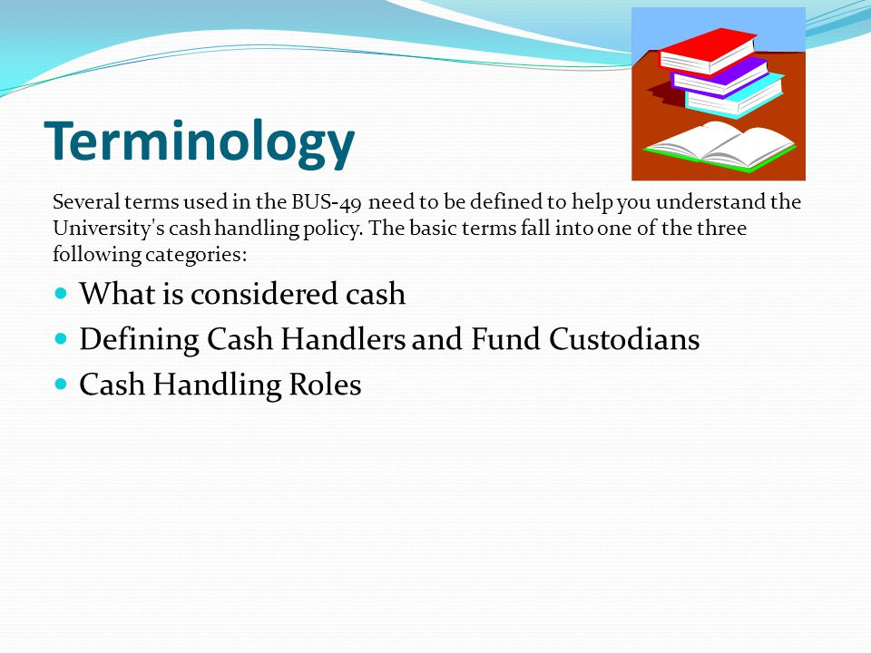 Terminology Several terms used in the BUS-49 need to be defined to help you understand the University s cash handling policy.
