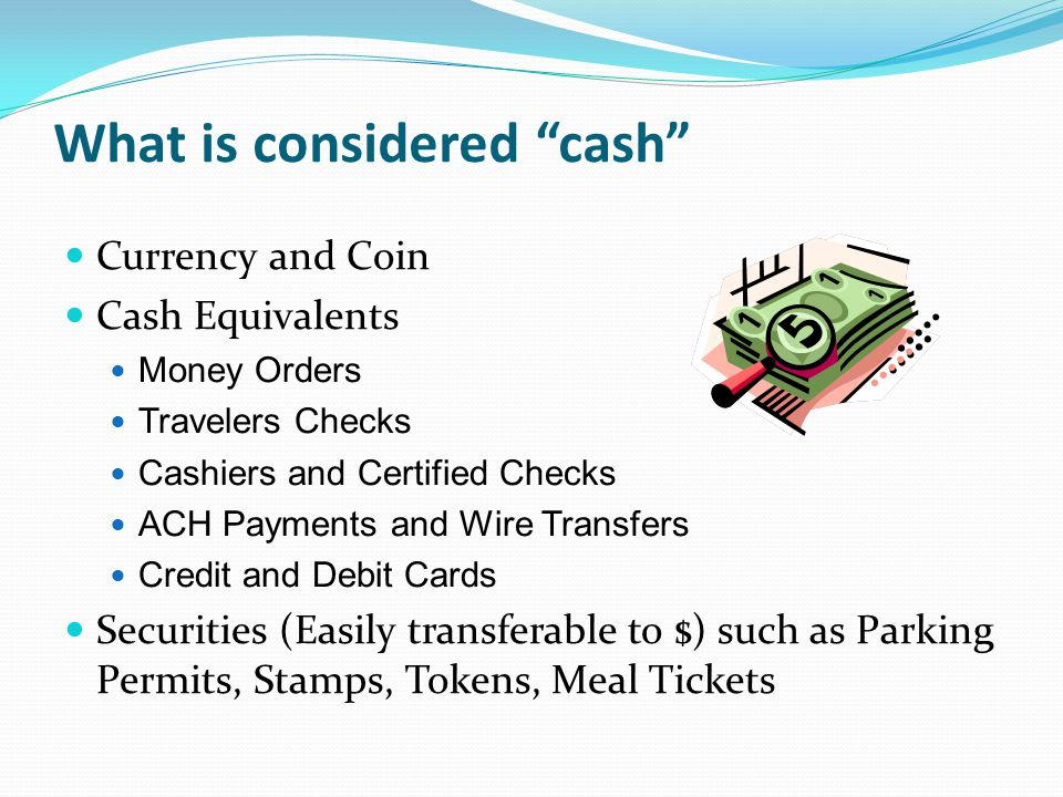 What is considered cash Currency and Coin Cash Equivalents Money Orders Travelers Checks Cashiers and Certified Checks ACH Payments and Wire Transfers Credit and Debit Cards Securities (Easily transferable to $) such as Parking Permits, Stamps, Tokens, Meal Tickets