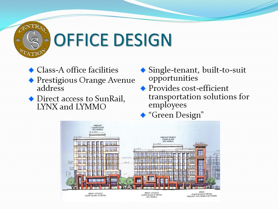 OFFICE DESIGN Class-A office facilities Prestigious Orange Avenue address Direct access to SunRail, LYNX and LYMMO Single-tenant, built-to-suit opport