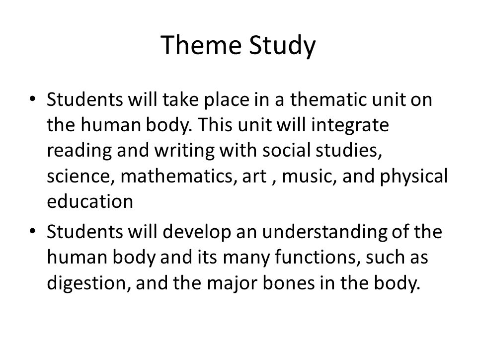 Theme Study Students will take place in a thematic unit on the human body. This unit will integrate reading and writing with social studies, science,