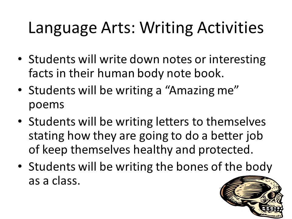 Language Arts: Writing Activities Students will write down notes or interesting facts in their human body note book.