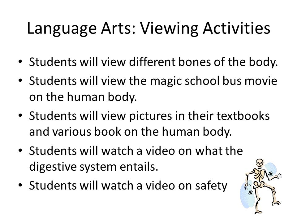 Language Arts: Viewing Activities Students will view different bones of the body. Students will view the magic school bus movie on the human body. Stu
