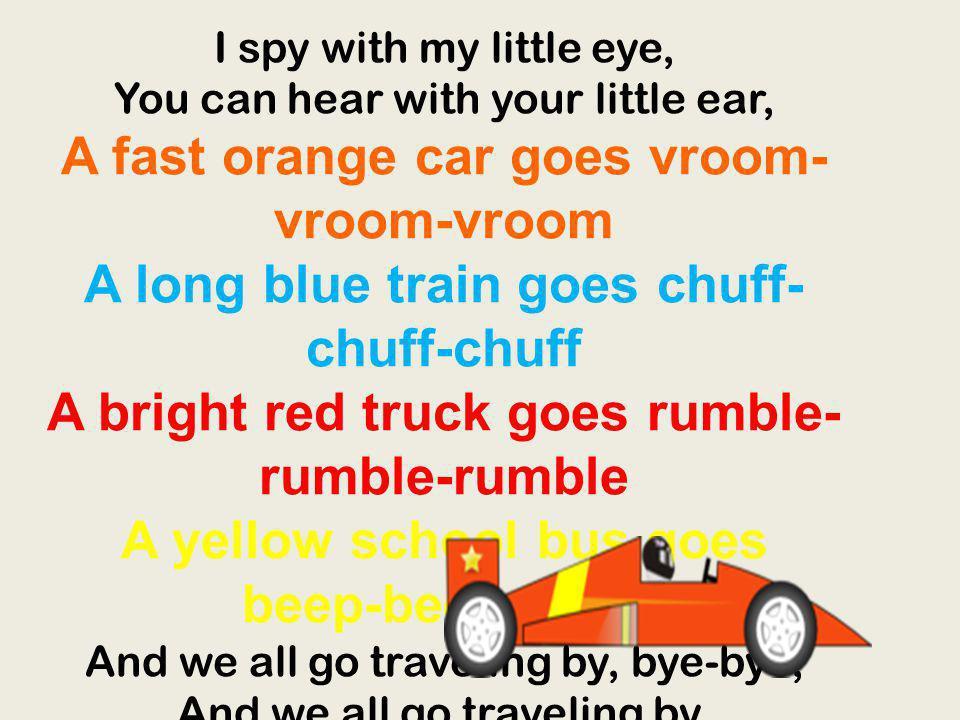I spy with my little eye, You can hear with your little ear, A fast orange car goes vroom- vroom-vroom A long blue train goes chuff- chuff-chuff A bri