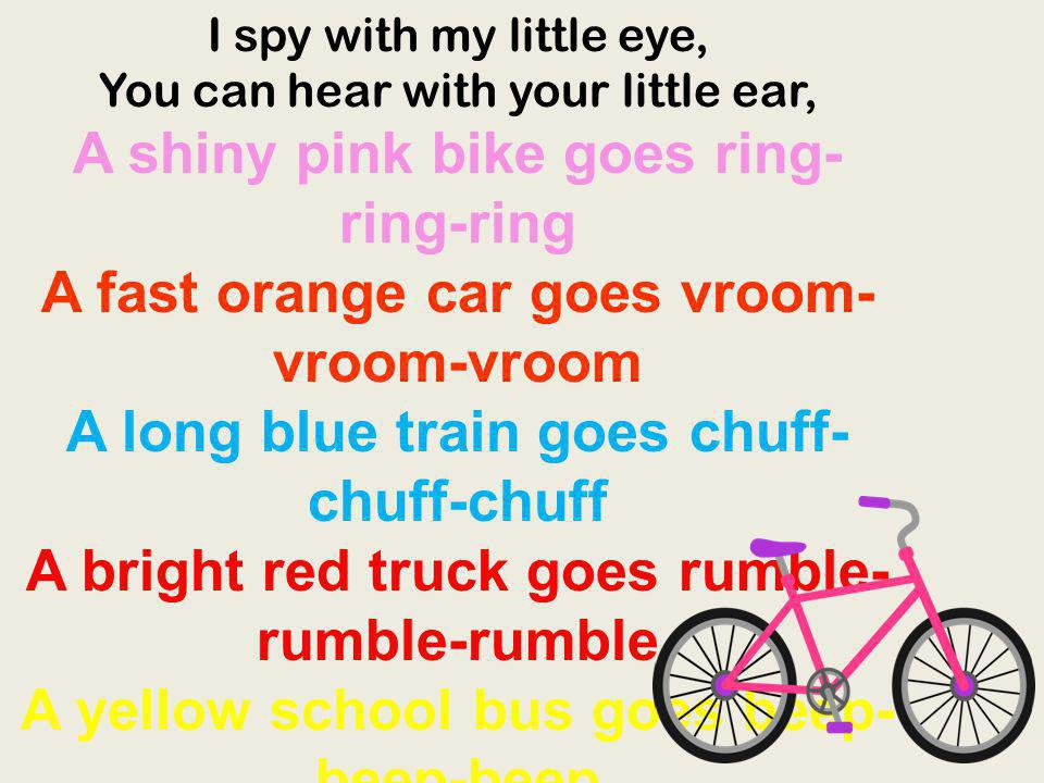 I spy with my little eye, You can hear with your little ear, A shiny pink bike goes ring- ring-ring A fast orange car goes vroom- vroom-vroom A long b