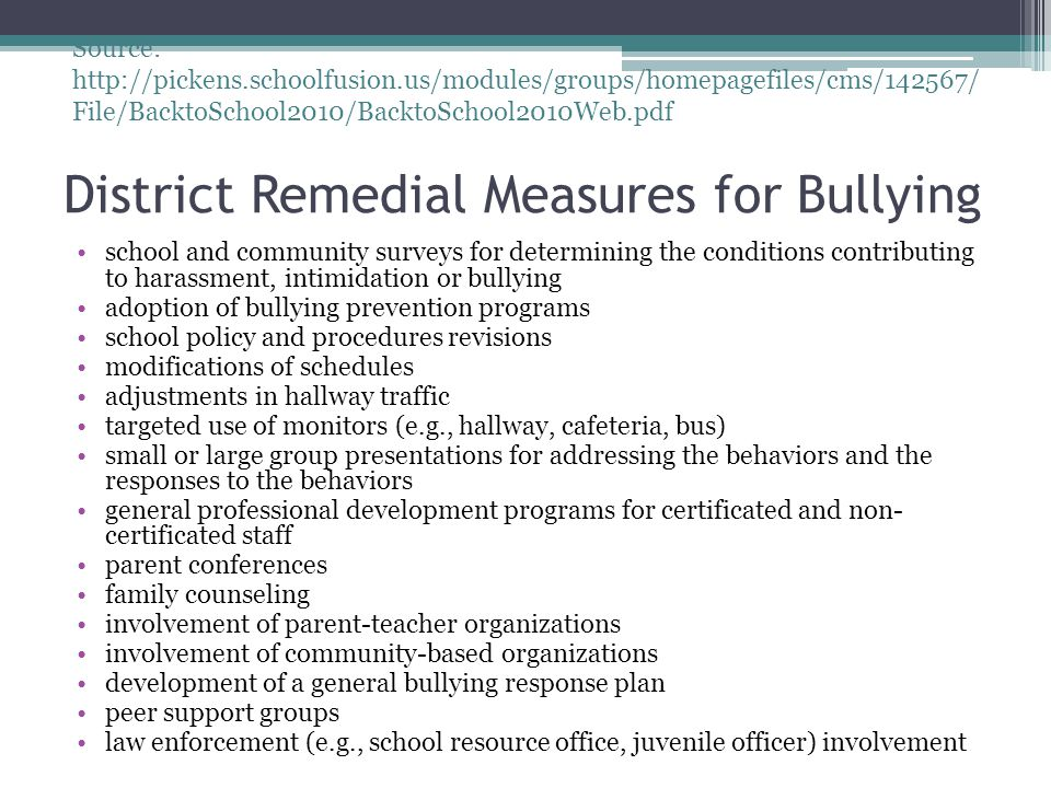 District Remedial Measures for Bullying school and community surveys for determining the conditions contributing to harassment, intimidation or bullying adoption of bullying prevention programs school policy and procedures revisions modifications of schedules adjustments in hallway traffic targeted use of monitors (e.g., hallway, cafeteria, bus) small or large group presentations for addressing the behaviors and the responses to the behaviors general professional development programs for certificated and non- certificated staff parent conferences family counseling involvement of parent-teacher organizations involvement of community-based organizations development of a general bullying response plan peer support groups law enforcement (e.g., school resource office, juvenile officer) involvement Source: http://pickens.schoolfusion.us/modules/groups/homepagefiles/cms/142567/ File/BacktoSchool2010/BacktoSchool2010Web.pdf