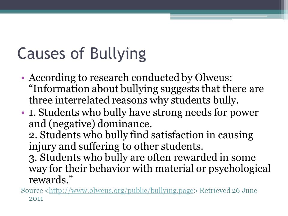 Causes of Bullying According to research conducted by Olweus: Information about bullying suggests that there are three interrelated reasons why studen