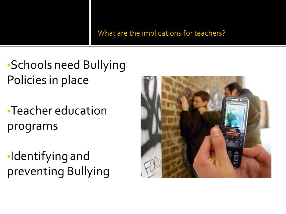 What are the implications for teachers? Schools need Bullying Policies in place Teacher education programs Identifying and preventing Bullying